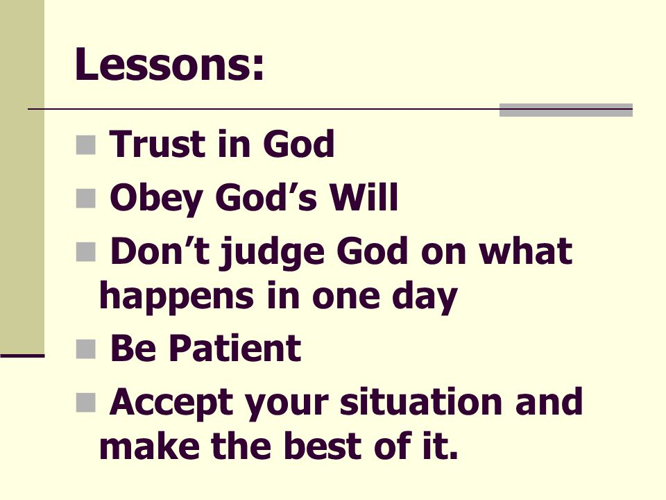 Lessons: Trust in God Obey God's Will Don't judge God on what happens in one day Be Patient Accept your situation and make the best of it.