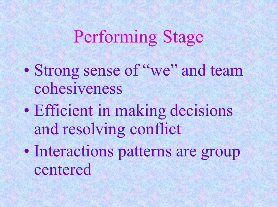 Performing Stage Strong sense of we and team cohesiveness Efficient in making decisions and resolving conflict Interactions patterns are group centered