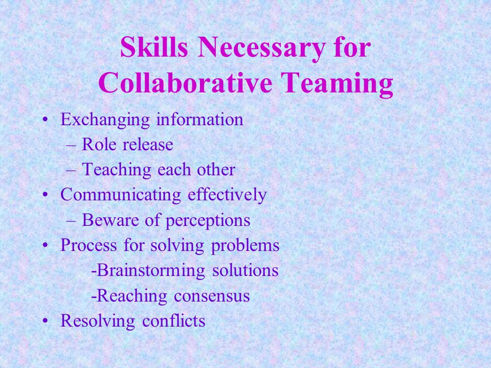 Skills Necessary for Collaborative Teaming Exchanging information –Role release –Teaching each other Communicating effectively –Beware of perceptions Process for solving problems -Brainstorming solutions -Reaching consensus Resolving conflicts