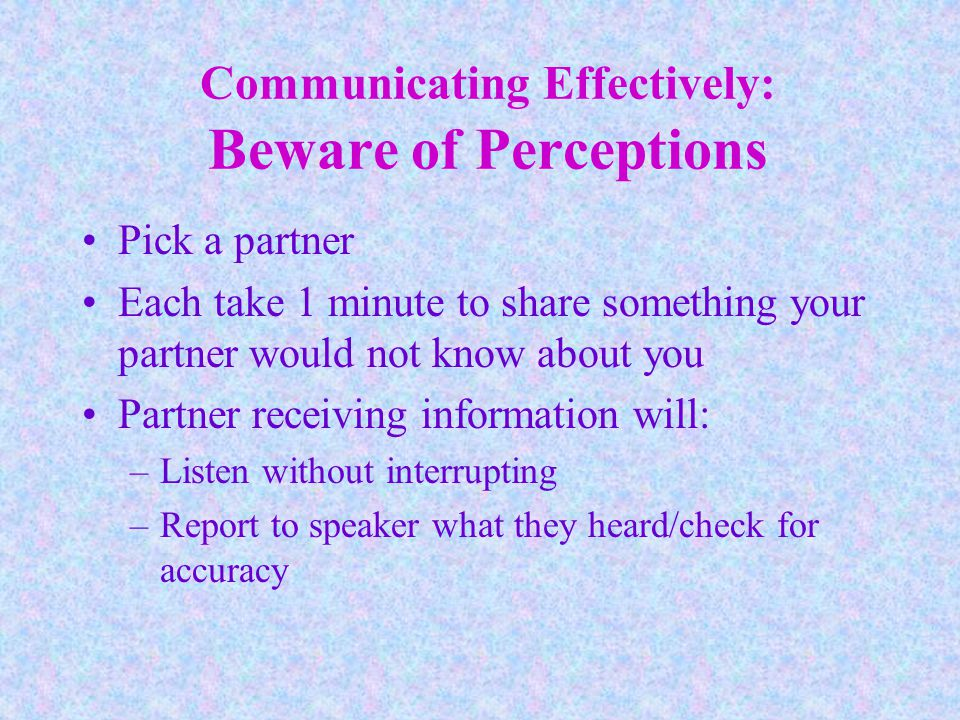 Communicating Effectively: Beware of Perceptions Pick a partner Each take 1 minute to share something your partner would not know about you Partner receiving information will: –Listen without interrupting –Report to speaker what they heard/check for accuracy