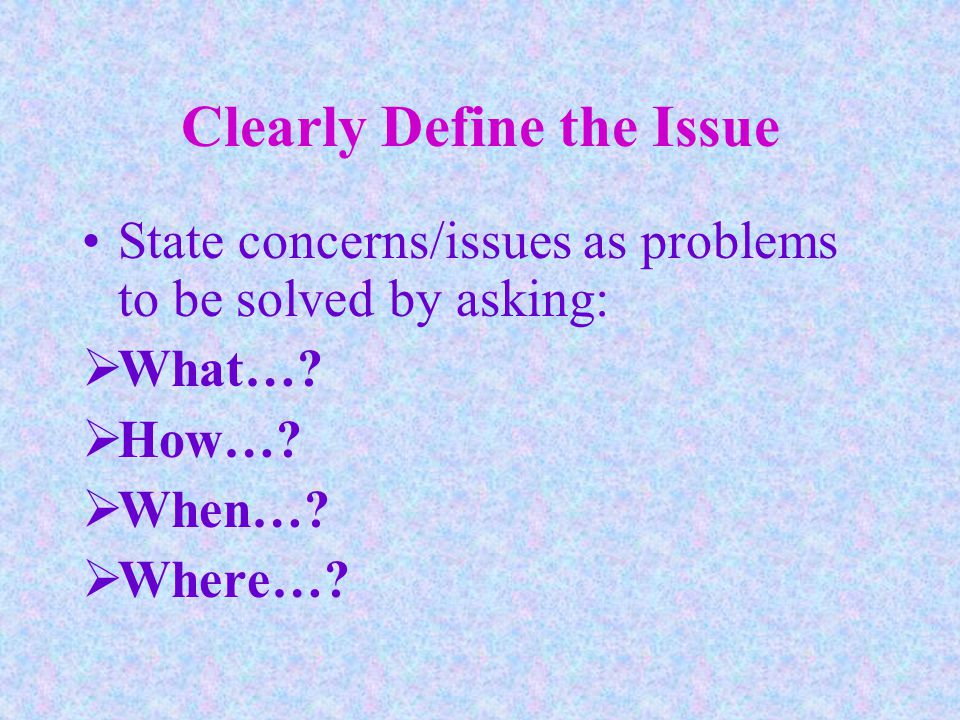 Clearly Define the Issue State concerns/issues as problems to be solved by asking:  What….