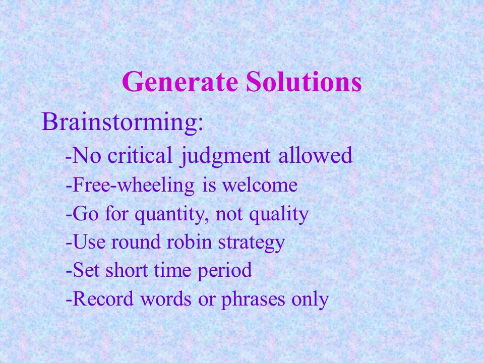 Generate Solutions Brainstorming: - No critical judgment allowed -Free-wheeling is welcome -Go for quantity, not quality -Use round robin strategy -Set short time period -Record words or phrases only