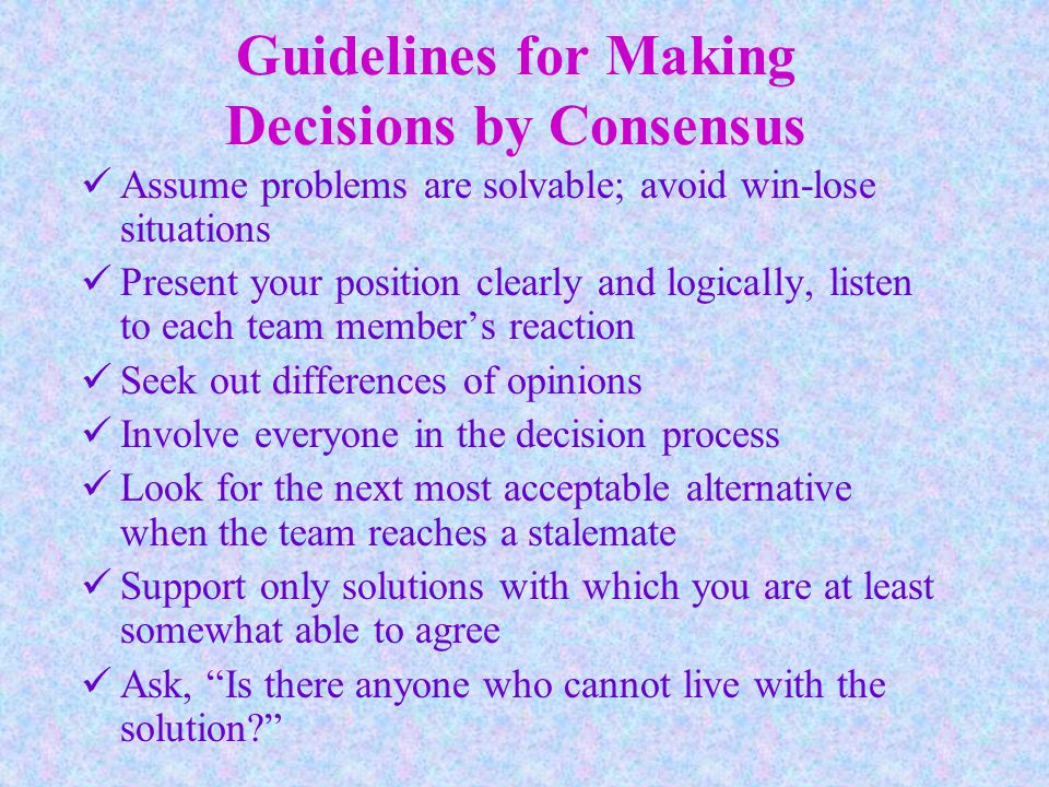 Guidelines for Making Decisions by Consensus Assume problems are solvable; avoid win-lose situations Present your position clearly and logically, listen to each team member's reaction Seek out differences of opinions Involve everyone in the decision process Look for the next most acceptable alternative when the team reaches a stalemate Support only solutions with which you are at least somewhat able to agree Ask, Is there anyone who cannot live with the solution