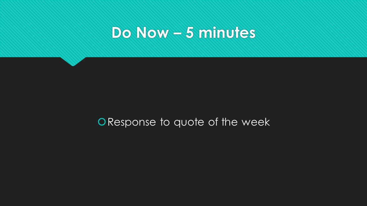Do Now – 5 minutes  Response to quote of the week