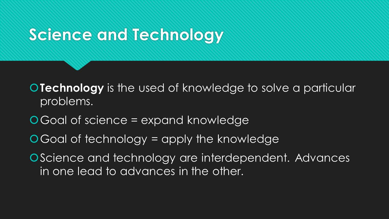 Science and Technology  Technology is the used of knowledge to solve a particular problems.