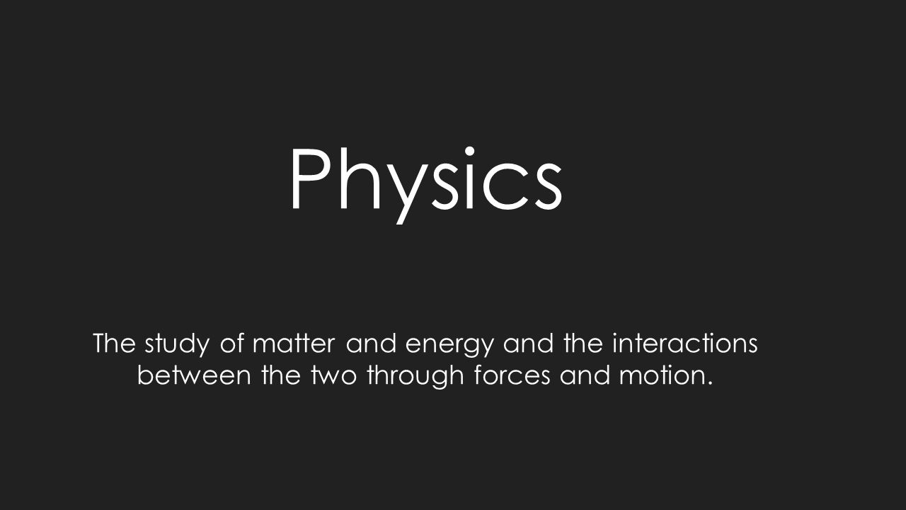 Physics The study of matter and energy and the interactions between the two through forces and motion.