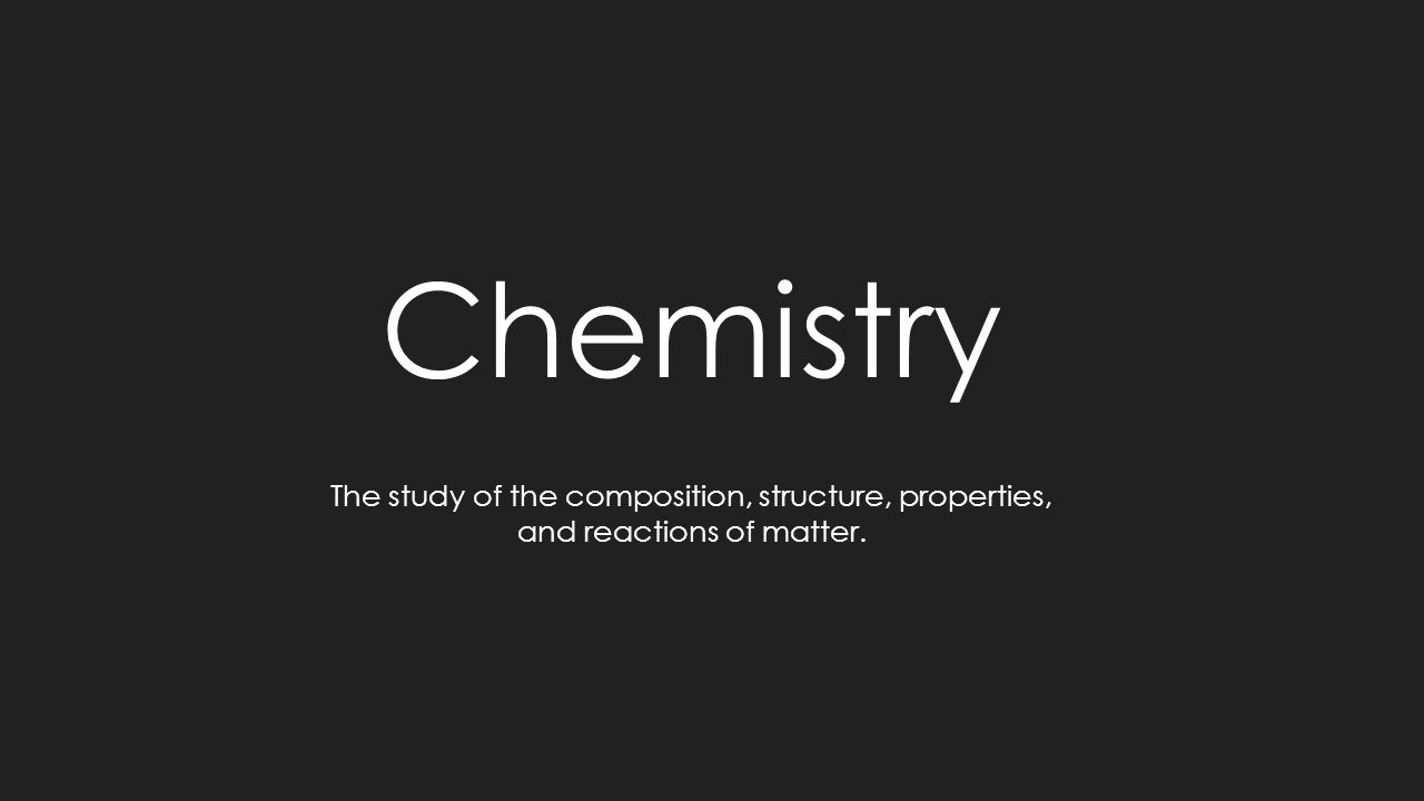 Chemistry The study of the composition, structure, properties, and reactions of matter.