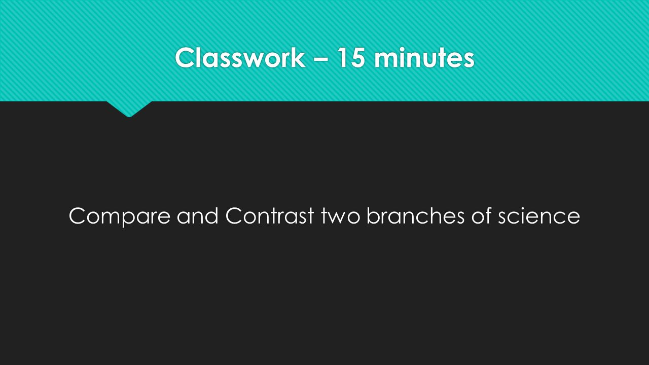 Classwork – 15 minutes Compare and Contrast two branches of science