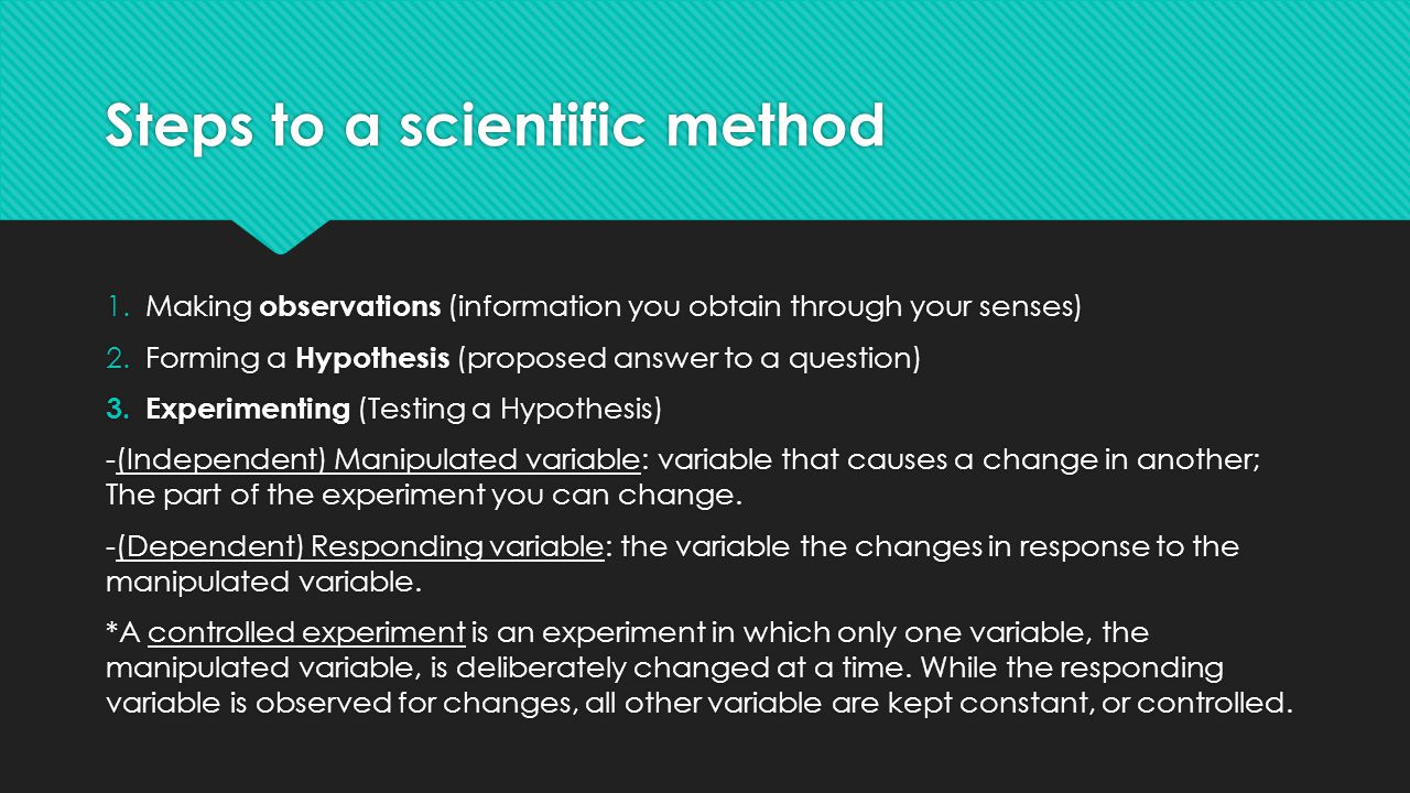 Steps to a scientific method 1.Making observations (information you obtain through your senses) 2.Forming a Hypothesis (proposed answer to a question) 3.