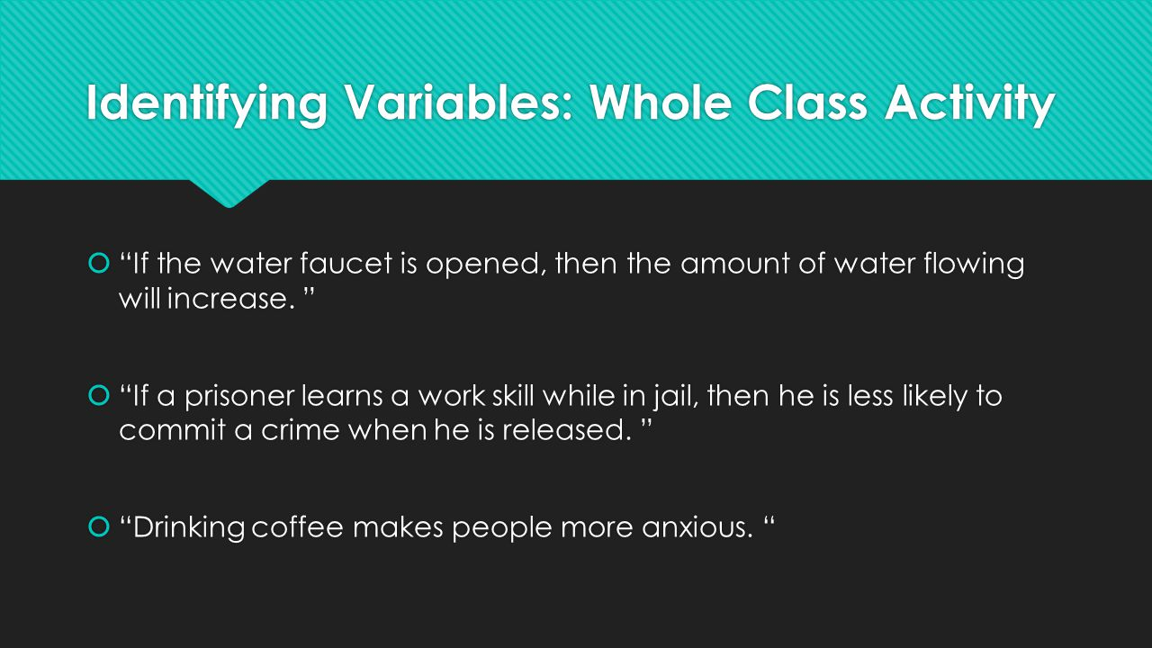 Identifying Variables: Whole Class Activity  If the water faucet is opened, then the amount of water flowing will increase.