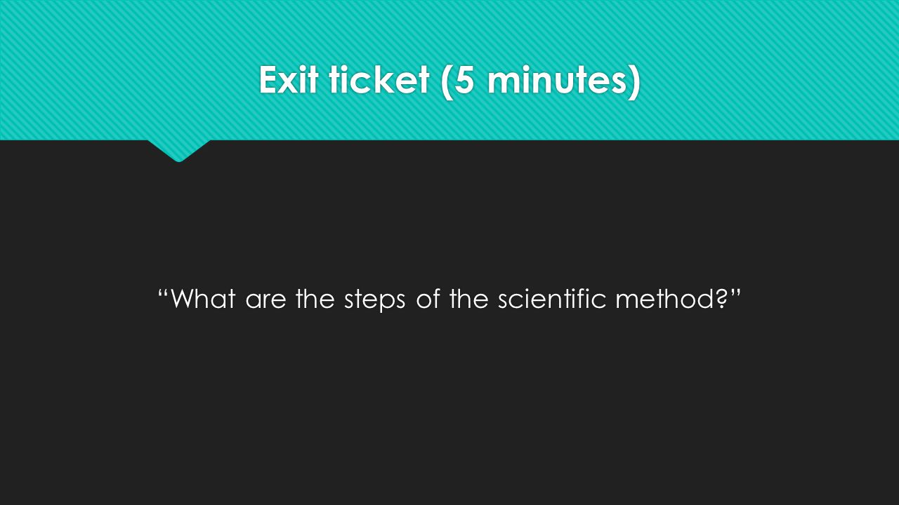 Exit ticket (5 minutes) What are the steps of the scientific method