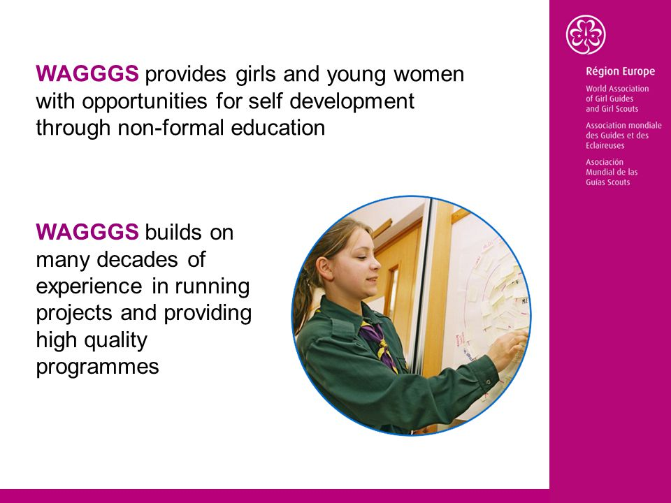 WAGGGS provides girls and young women with opportunities for self development through non-formal education WAGGGS builds on many decades of experience in running projects and providing high quality programmes