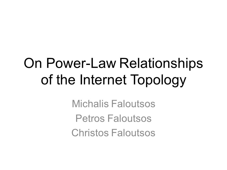 On Power-Law Relationships of the Internet Topology Michalis Faloutsos Petros Faloutsos Christos Faloutsos