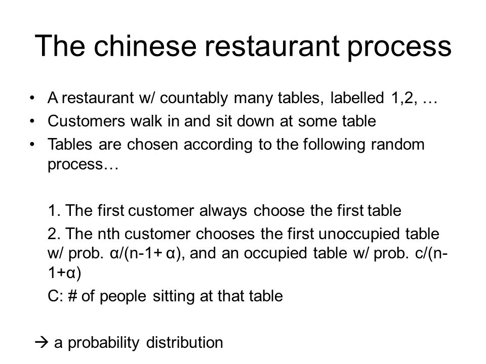 The chinese restaurant process A restaurant w/ countably many tables, labelled 1,2, … Customers walk in and sit down at some table Tables are chosen according to the following random process… 1.