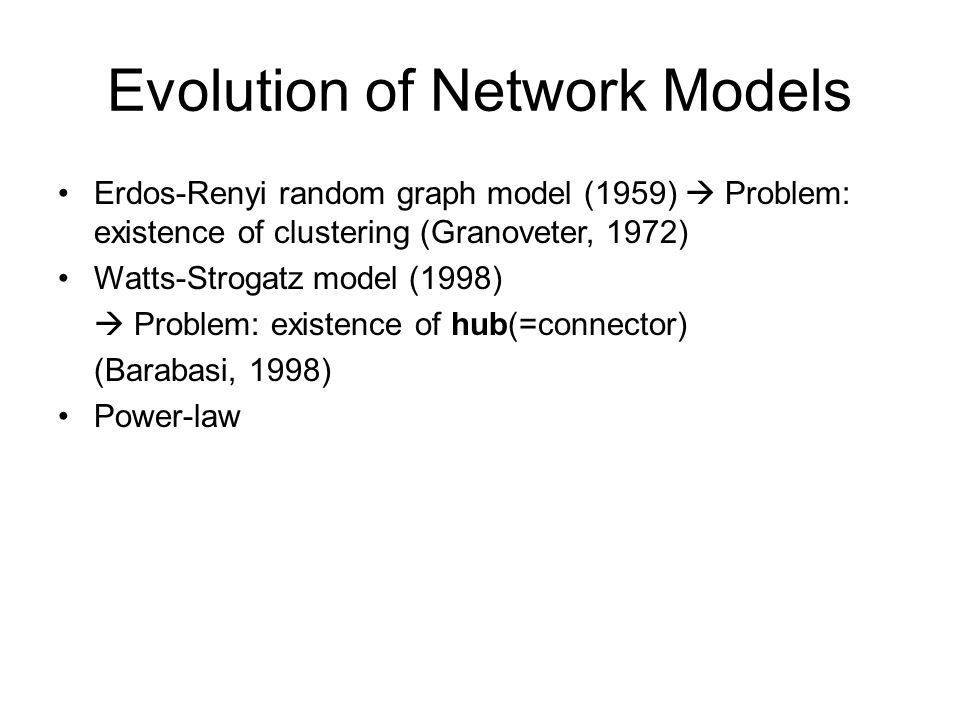 Evolution of Network Models Erdos-Renyi random graph model (1959)  Problem: existence of clustering (Granoveter, 1972) Watts-Strogatz model (1998)  Problem: existence of hub(=connector) (Barabasi, 1998) Power-law