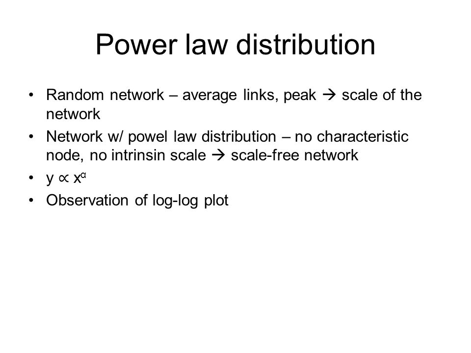 Power law distribution Random network – average links, peak  scale of the network Network w/ powel law distribution – no characteristic node, no intrinsin scale  scale-free network y ∝ x α Observation of log-log plot