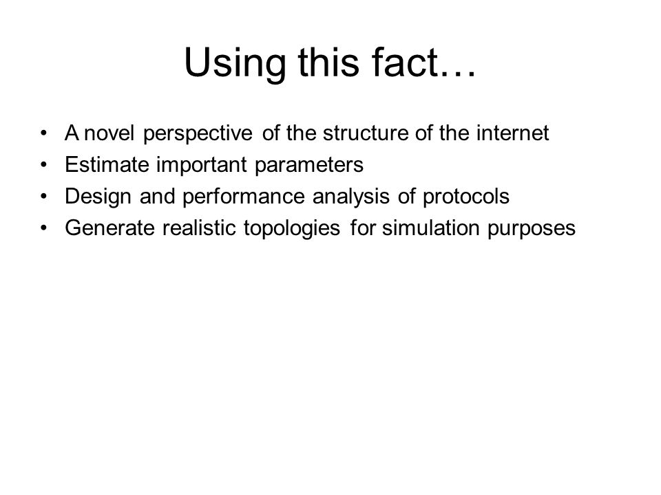 Using this fact… A novel perspective of the structure of the internet Estimate important parameters Design and performance analysis of protocols Generate realistic topologies for simulation purposes