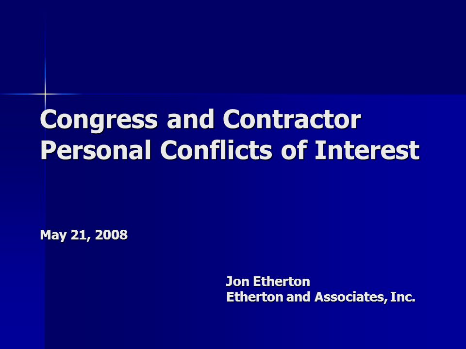 Congress and Contractor Personal Conflicts of Interest May 21, 2008 Jon Etherton Etherton and Associates, Inc.
