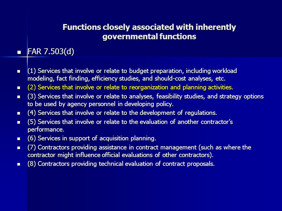 Functions closely associated with inherently governmental functions FAR 7.503(d) FAR 7.503(d) (1) Services that involve or relate to budget preparation, including workload modeling, fact finding, efficiency studies, and should-cost analyses, etc.