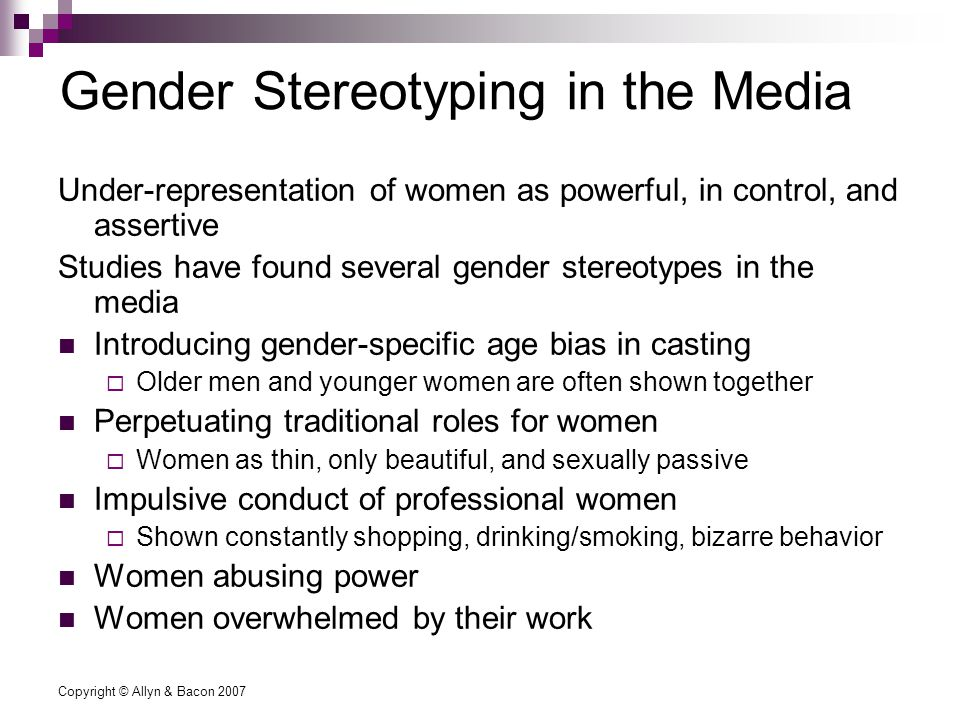 Copyright © Allyn & Bacon 2007 Gender Stereotyping in the Media Under-representation of women as powerful, in control, and assertive Studies have found several gender stereotypes in the media Introducing gender-specific age bias in casting  Older men and younger women are often shown together Perpetuating traditional roles for women  Women as thin, only beautiful, and sexually passive Impulsive conduct of professional women  Shown constantly shopping, drinking/smoking, bizarre behavior Women abusing power Women overwhelmed by their work
