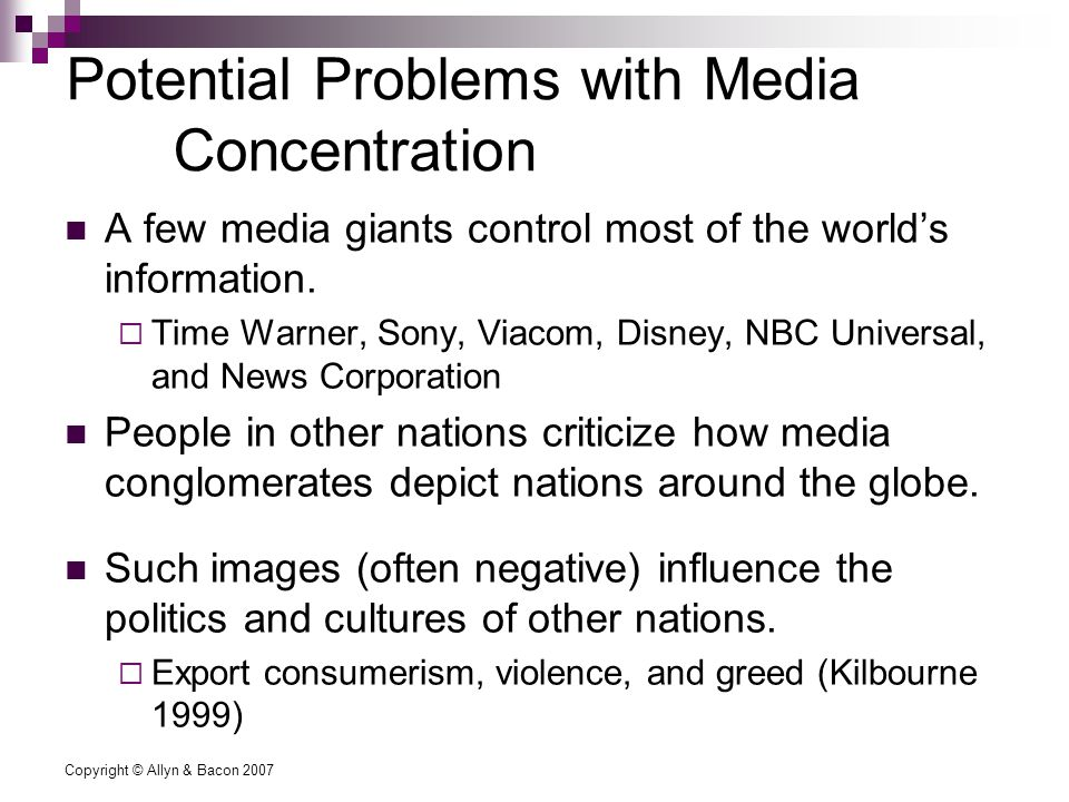 Copyright © Allyn & Bacon 2007 Potential Problems with Media Concentration A few media giants control most of the world's information.