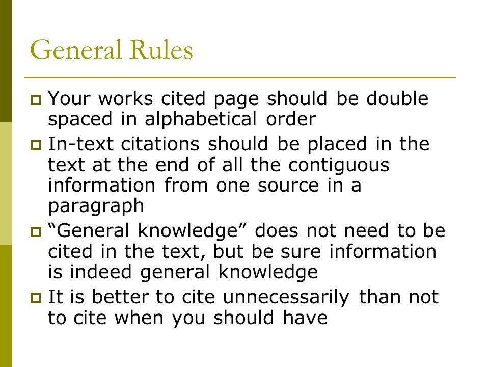 General Rules  Your works cited page should be double spaced in alphabetical order  In-text citations should be placed in the text at the end of all the contiguous information from one source in a paragraph  General knowledge does not need to be cited in the text, but be sure information is indeed general knowledge  It is better to cite unnecessarily than not to cite when you should have