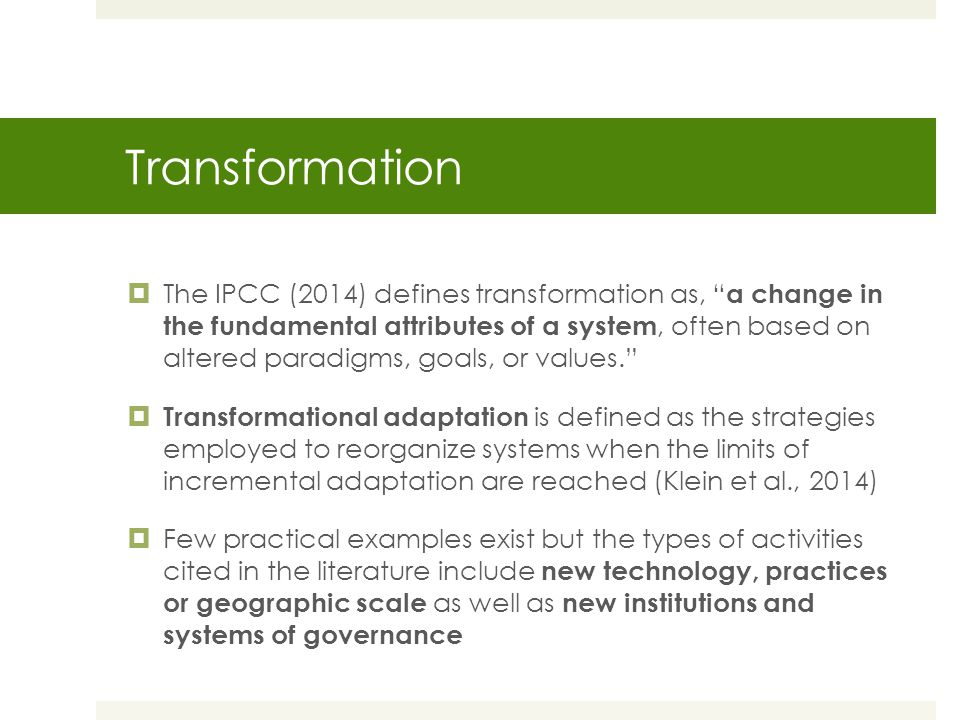 Transformation  The IPCC (2014) defines transformation as, a change in the fundamental attributes of a system, often based on altered paradigms, goals, or values.  Transformational adaptation is defined as the strategies employed to reorganize systems when the limits of incremental adaptation are reached (Klein et al., 2014)  Few practical examples exist but the types of activities cited in the literature include new technology, practices or geographic scale as well as new institutions and systems of governance