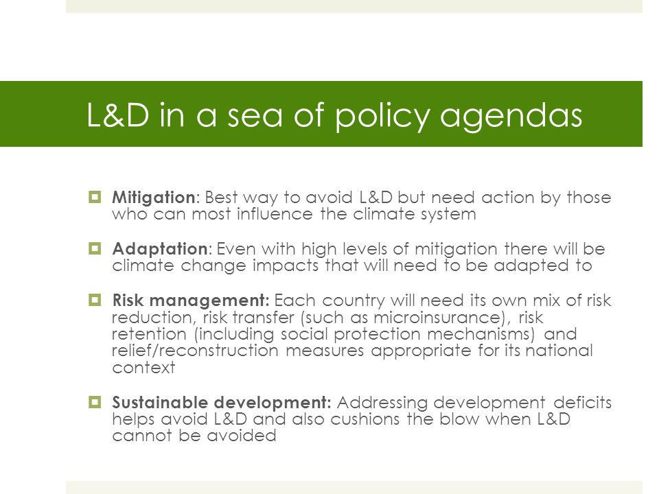 L&D in a sea of policy agendas  Mitigation : Best way to avoid L&D but need action by those who can most influence the climate system  Adaptation : Even with high levels of mitigation there will be climate change impacts that will need to be adapted to  Risk management: Each country will need its own mix of risk reduction, risk transfer (such as microinsurance), risk retention (including social protection mechanisms) and relief/reconstruction measures appropriate for its national context  Sustainable development: Addressing development deficits helps avoid L&D and also cushions the blow when L&D cannot be avoided