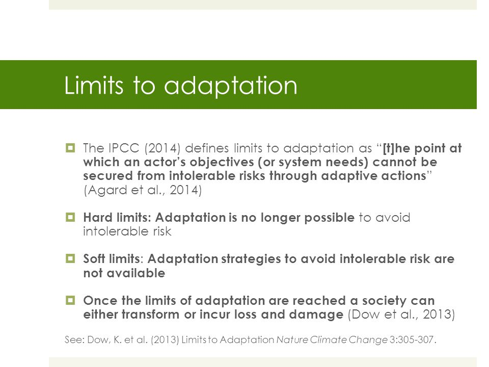 Limits to adaptation  The IPCC (2014) defines limits to adaptation as [t]he point at which an actor's objectives (or system needs) cannot be secured from intolerable risks through adaptive actions (Agard et al., 2014)  Hard limits: Adaptation is no longer possible to avoid intolerable risk  Soft limits : Adaptation strategies to avoid intolerable risk are not available  Once the limits of adaptation are reached a society can either transform or incur loss and damage (Dow et al., 2013) See: Dow, K.