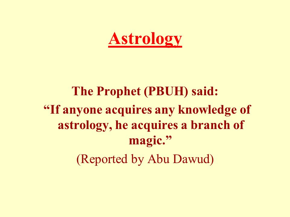 Astrology The Prophet (PBUH) said: If anyone acquires any knowledge of astrology, he acquires a branch of magic. (Reported by Abu Dawud)