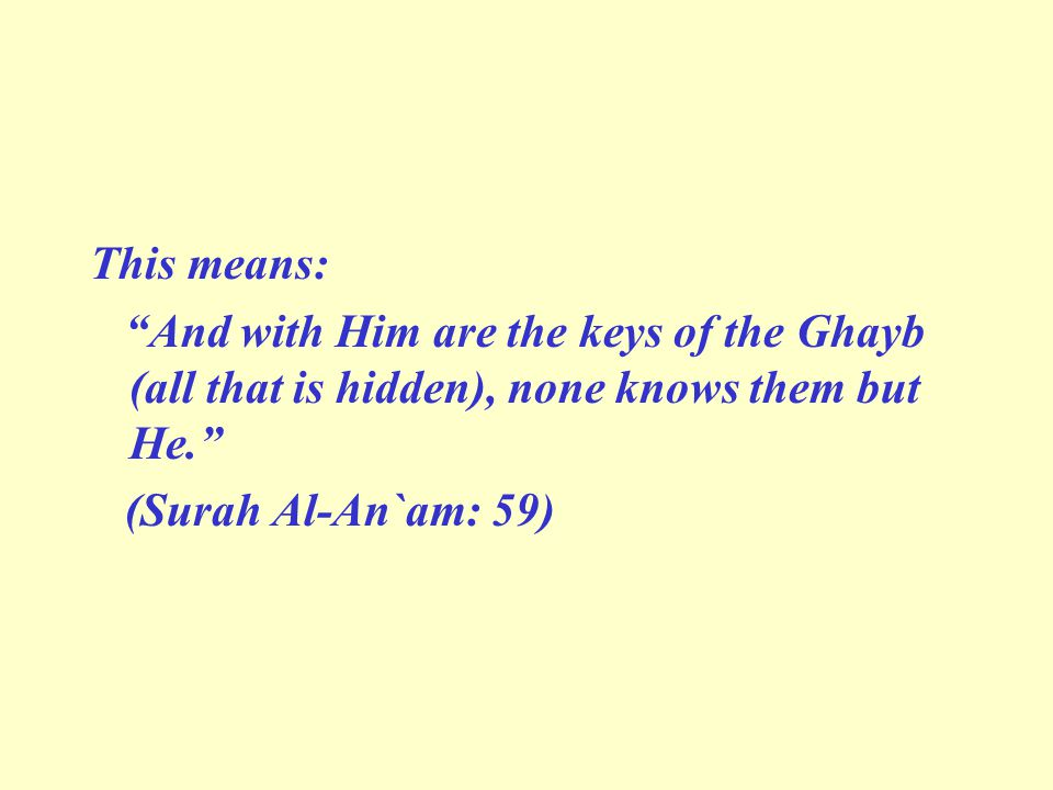 This means: And with Him are the keys of the Ghayb (all that is hidden), none knows them but He. (Surah Al-An`am: 59)