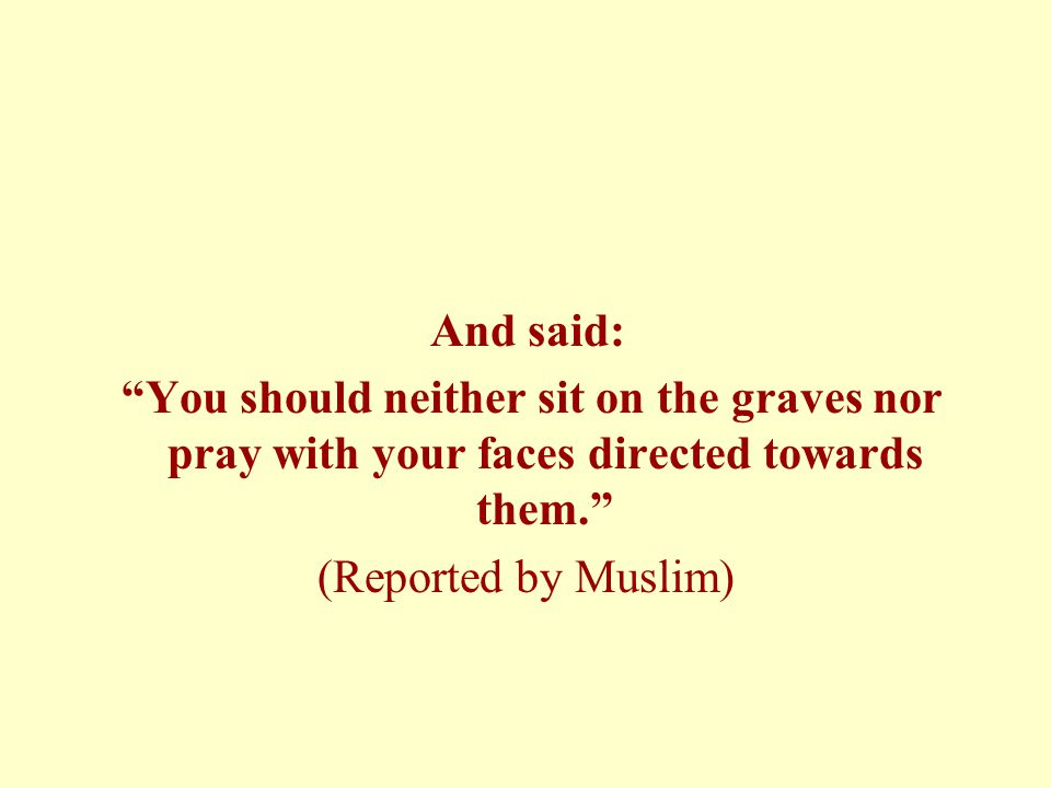 And said: You should neither sit on the graves nor pray with your faces directed towards them. (Reported by Muslim)