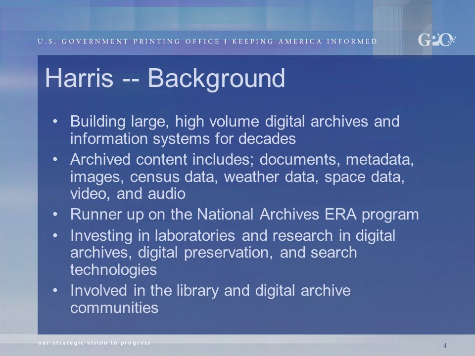 4 Harris -- Background Building large, high volume digital archives and information systems for decades Archived content includes; documents, metadata, images, census data, weather data, space data, video, and audio Runner up on the National Archives ERA program Investing in laboratories and research in digital archives, digital preservation, and search technologies Involved in the library and digital archive communities