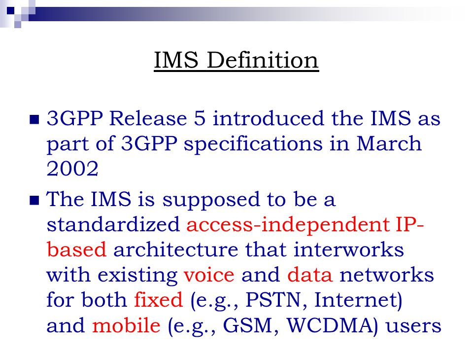 IMS Definition 3GPP Release 5 introduced the IMS as part of 3GPP specifications in March 2002 The IMS is supposed to be a standardized access-independent IP- based architecture that interworks with existing voice and data networks for both fixed (e.g., PSTN, Internet) and mobile (e.g., GSM, WCDMA) users