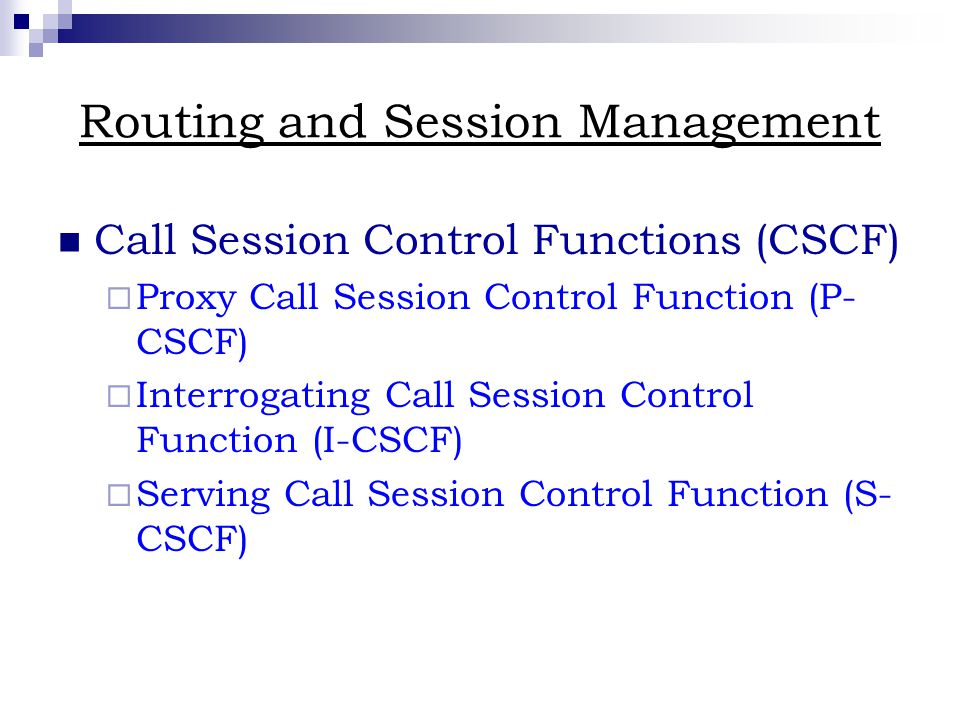 Routing and Session Management Call Session Control Functions (CSCF)  Proxy Call Session Control Function (P- CSCF)  Interrogating Call Session Control Function (I-CSCF)  Serving Call Session Control Function (S- CSCF)