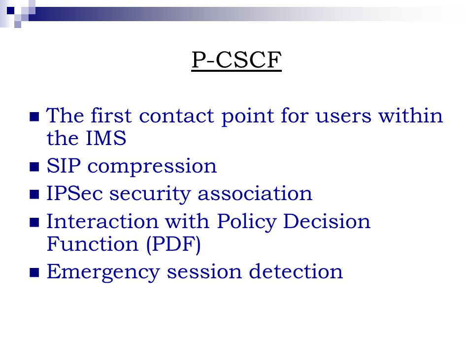 P-CSCF The first contact point for users within the IMS SIP compression IPSec security association Interaction with Policy Decision Function (PDF) Emergency session detection