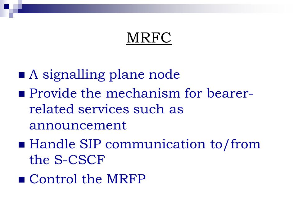 MRFC A signalling plane node Provide the mechanism for bearer- related services such as announcement Handle SIP communication to/from the S-CSCF Control the MRFP