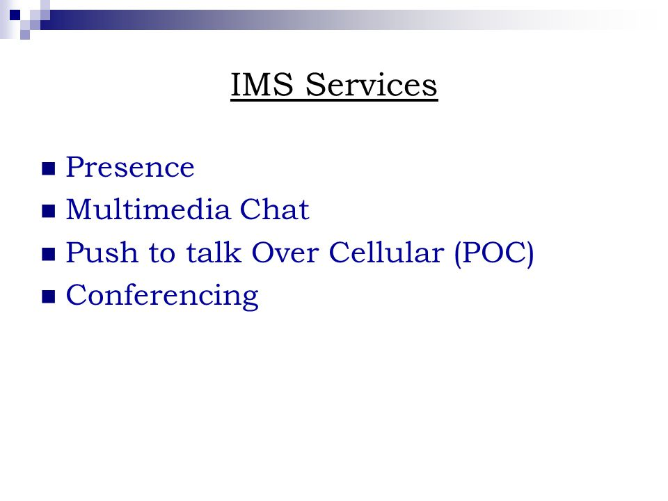 IMS Services Presence Multimedia Chat Push to talk Over Cellular (POC) Conferencing
