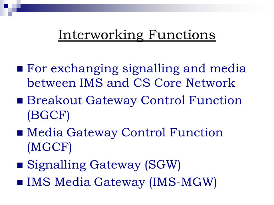 Interworking Functions For exchanging signalling and media between IMS and CS Core Network Breakout Gateway Control Function (BGCF) Media Gateway Control Function (MGCF) Signalling Gateway (SGW) IMS Media Gateway (IMS-MGW)
