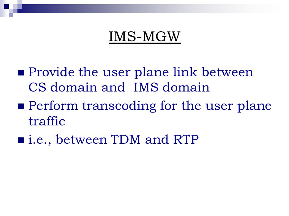IMS-MGW Provide the user plane link between CS domain and IMS domain Perform transcoding for the user plane traffic i.e., between TDM and RTP