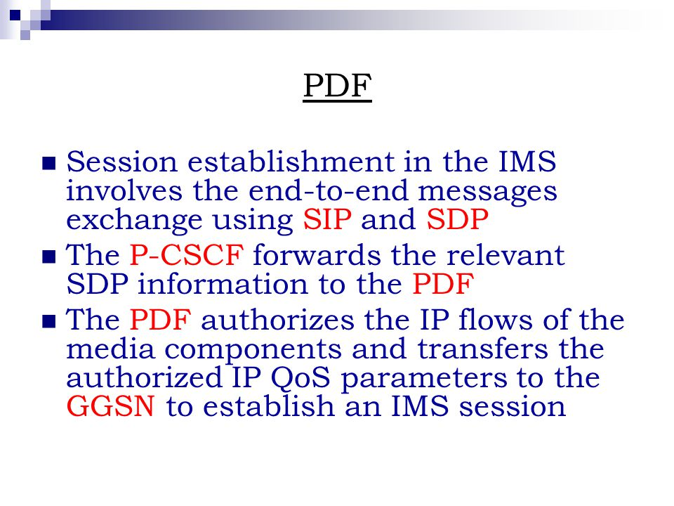 PDF Session establishment in the IMS involves the end-to-end messages exchange using SIP and SDP The P-CSCF forwards the relevant SDP information to the PDF The PDF authorizes the IP flows of the media components and transfers the authorized IP QoS parameters to the GGSN to establish an IMS session