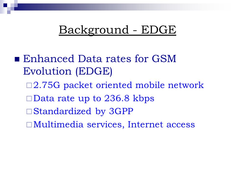 Background - EDGE Enhanced Data rates for GSM Evolution (EDGE)  2.75G packet oriented mobile network  Data rate up to kbps  Standardized by 3GPP  Multimedia services, Internet access