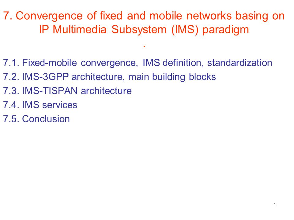 1 7. Convergence of fixed and mobile networks basing on IP Multimedia Subsystem (IMS) paradigm.