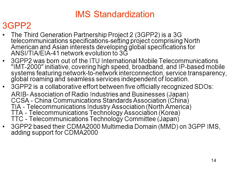 14 IMS Standardization 3GPP2 The Third Generation Partnership Project 2 (3GPP2) is a 3G telecommunications specifications-setting project comprising North American and Asian interests developing global specifications for ANSI/TIA/EIA-41 network evolution to 3G 3GPP2 was born out of the ITU International Mobile Telecommunications IMT-2000 initiative, covering high speed, broadband, and IP-based mobile systems featuring network-to-network interconnection, service transparency, global roaming and seamless services independent of location.