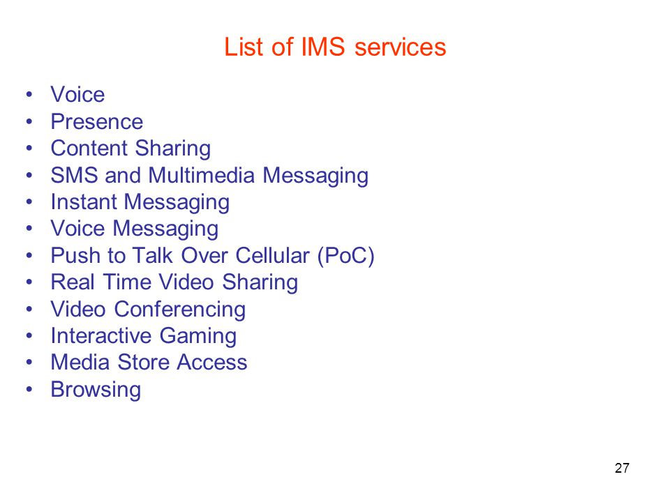 27 List of IMS services Voice Presence Content Sharing SMS and Multimedia Messaging Instant Messaging Voice Messaging Push to Talk Over Cellular (PoC) Real Time Video Sharing Video Conferencing Interactive Gaming Media Store Access Browsing