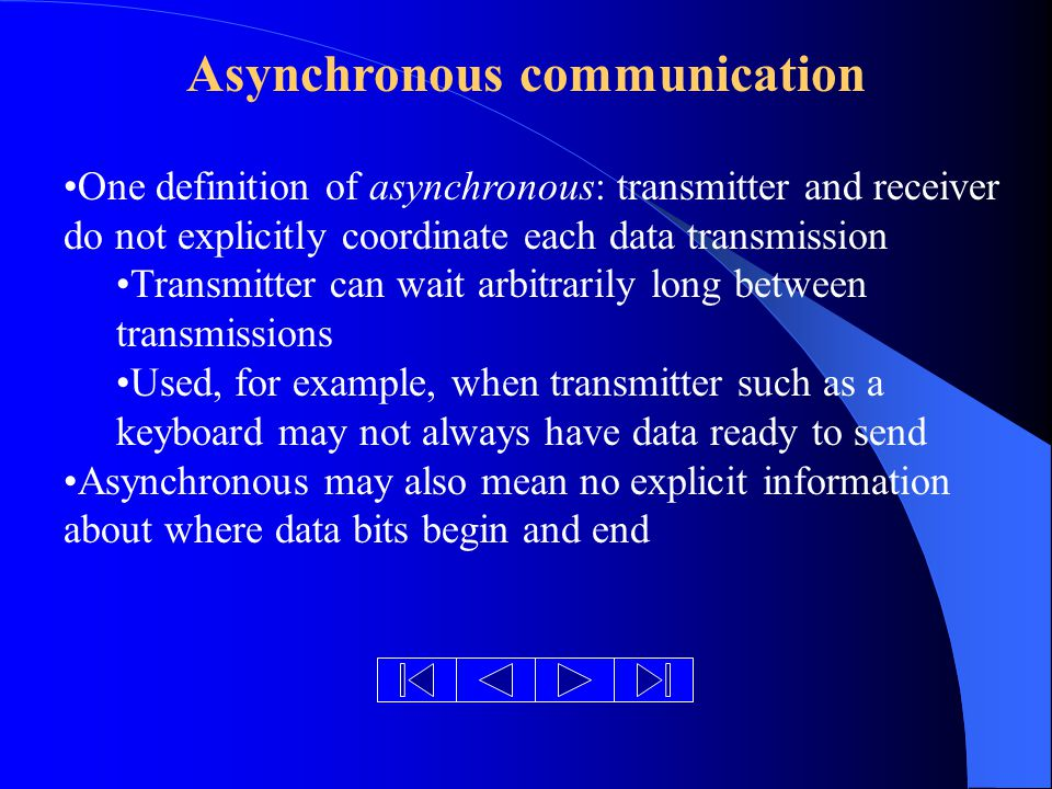 Asynchronous communication One definition of asynchronous: transmitter and receiver do not explicitly coordinate each data transmission Transmitter can wait arbitrarily long between transmissions Used, for example, when transmitter such as a keyboard may not always have data ready to send Asynchronous may also mean no explicit information about where data bits begin and end