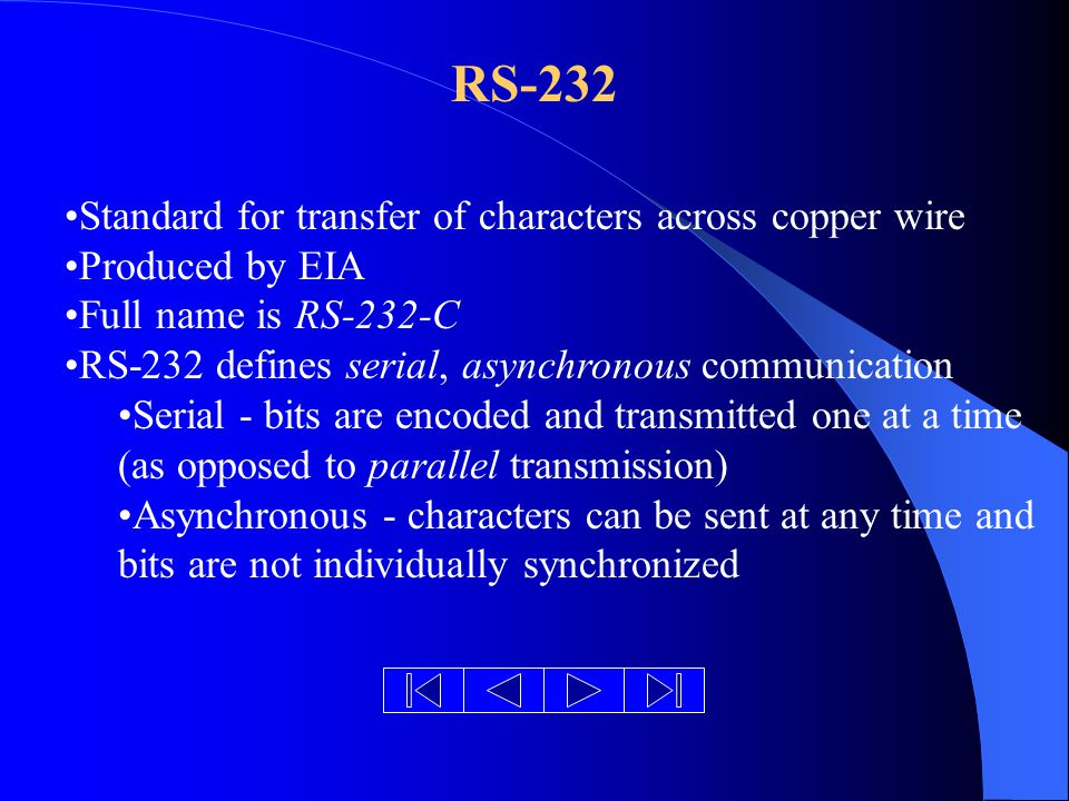 RS-232 Standard for transfer of characters across copper wire Produced by EIA Full name is RS-232-C RS-232 defines serial, asynchronous communication Serial - bits are encoded and transmitted one at a time (as opposed to parallel transmission) Asynchronous - characters can be sent at any time and bits are not individually synchronized