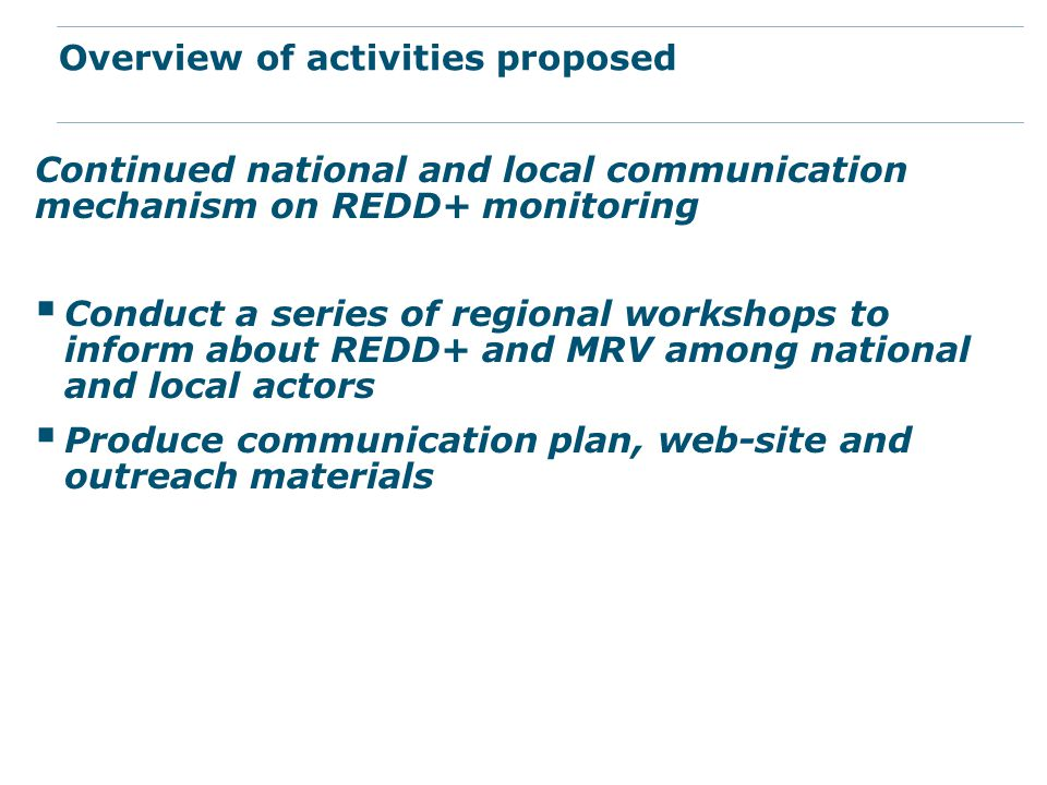 Continued national and local communication mechanism on REDD+ monitoring  Conduct a series of regional workshops to inform about REDD+ and MRV among national and local actors  Produce communication plan, web-site and outreach materials Overview of activities proposed