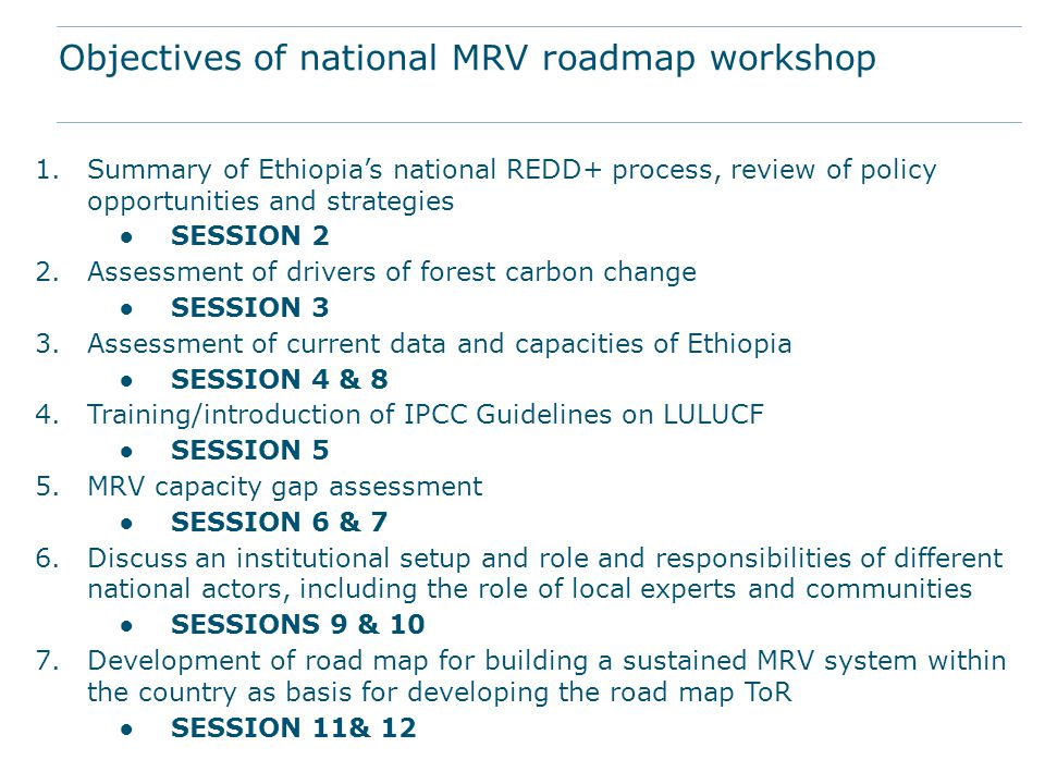 1.Summary of Ethiopia's national REDD+ process, review of policy opportunities and strategies ●SESSION 2 2.Assessment of drivers of forest carbon change ●SESSION 3 3.Assessment of current data and capacities of Ethiopia ●SESSION 4 & 8 4.Training/introduction of IPCC Guidelines on LULUCF ●SESSION 5 5.MRV capacity gap assessment ●SESSION 6 & 7 6.Discuss an institutional setup and role and responsibilities of different national actors, including the role of local experts and communities ●SESSIONS 9 & 10 7.Development of road map for building a sustained MRV system within the country as basis for developing the road map ToR ●SESSION 11& 12 Objectives of national MRV roadmap workshop