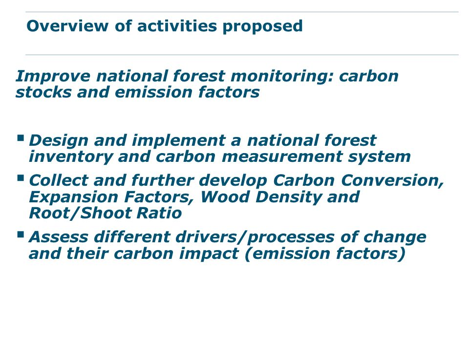 Improve national forest monitoring: carbon stocks and emission factors  Design and implement a national forest inventory and carbon measurement system  Collect and further develop Carbon Conversion, Expansion Factors, Wood Density and Root/Shoot Ratio  Assess different drivers/processes of change and their carbon impact (emission factors) Overview of activities proposed